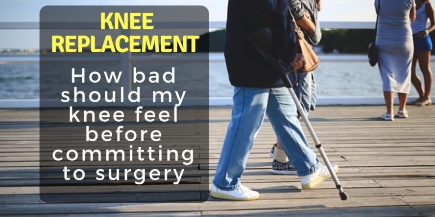 How bad should my knee feel before getting knee replacement surgery