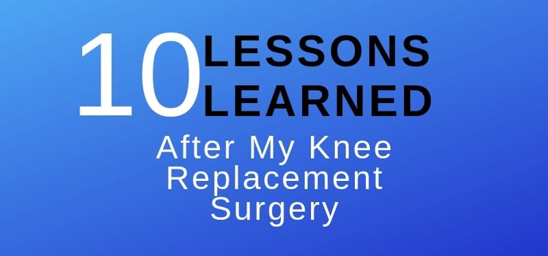 10 lessons learned after knee replacement surgery